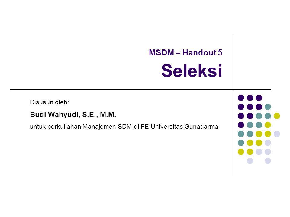 MSDM – Handout 5 Seleksi Disusun oleh: Budi Wahyudi, S.E., M.M. untuk perkuliahan Manajemen SDM di FE Universitas Gunadarma