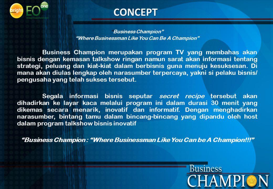 """CONCEPT """"Business Champion"""" """"Where Businessman Like You Can Be A Champion"""" Business Champion merupakan program TV yang membahas akan bisnis dengan kem"""