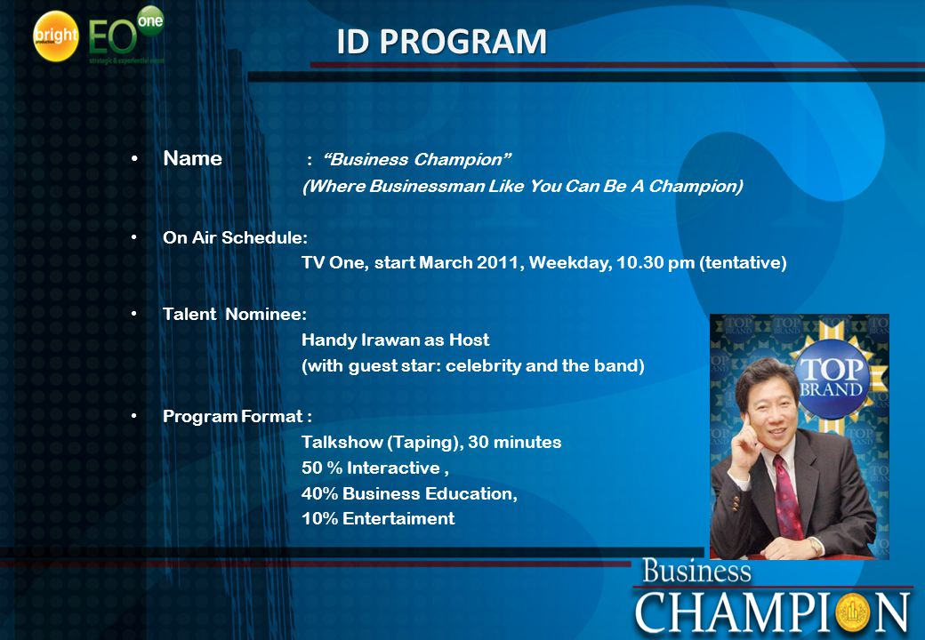 Name : Business Champion (Where Businessman Like You Can Be A Champion) On Air Schedule: TV One, start March 2011, Weekday, 10.30 pm (tentative) Talent Nominee: Handy Irawan as Host (with guest star: celebrity and the band) Program Format : Talkshow (Taping), 30 minutes 50 % Interactive, 40% Business Education, 10% Entertaiment ID PROGRAM