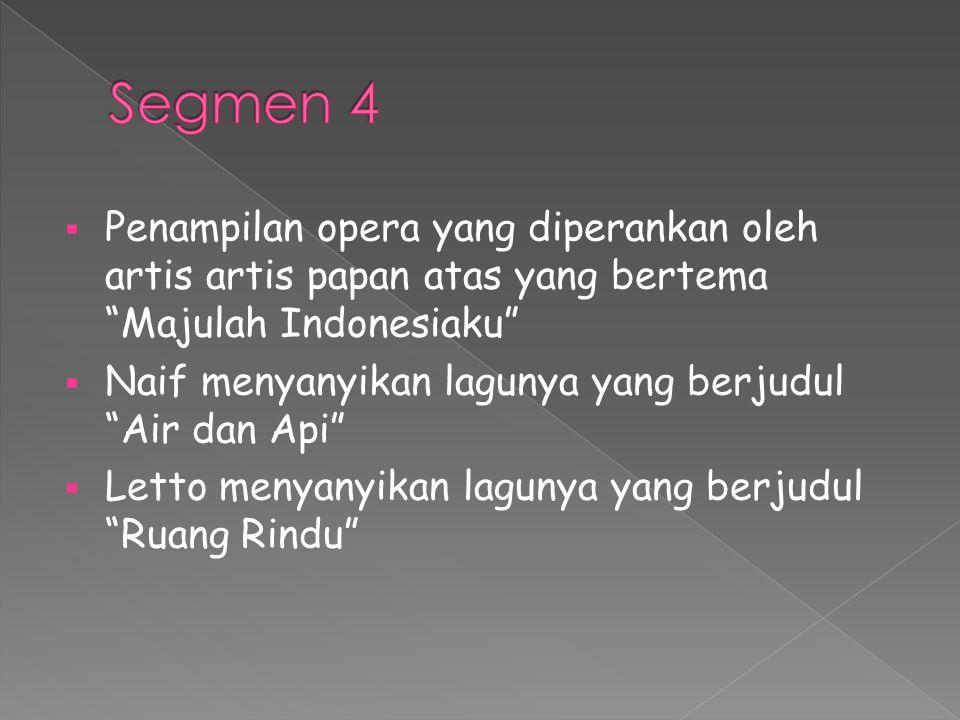  Penampilan opera yang diperankan oleh artis artis papan atas yang bertema Majulah Indonesiaku  Naif menyanyikan lagunya yang berjudul Air dan Api  Letto menyanyikan lagunya yang berjudul Ruang Rindu