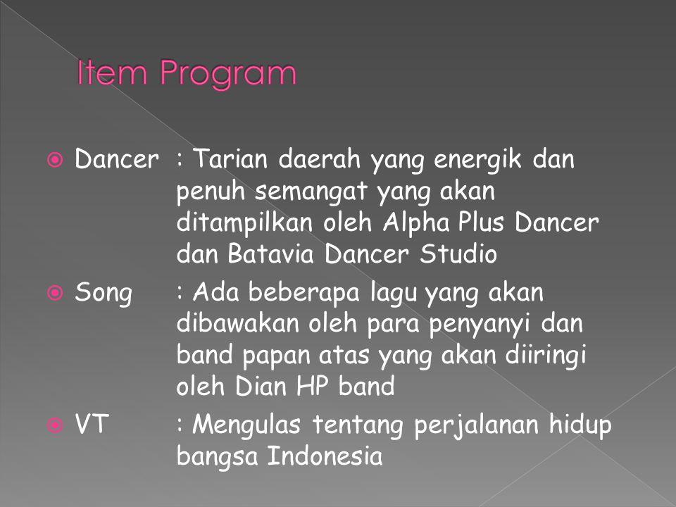  Dancer : Tarian daerah yang energik dan penuh semangat yang akan ditampilkan oleh Alpha Plus Dancer dan Batavia Dancer Studio  Song: Ada beberapa lagu yang akan dibawakan oleh para penyanyi dan band papan atas yang akan diiringi oleh Dian HP band  VT : Mengulas tentang perjalanan hidup bangsa Indonesia