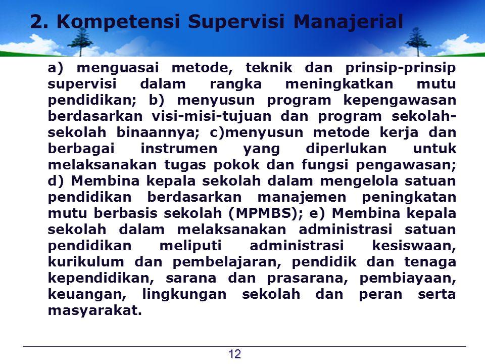 2. Kompetensi Supervisi Manajerial a) menguasai metode, teknik dan prinsip-prinsip supervisi dalam rangka meningkatkan mutu pendidikan; b) menyusun pr