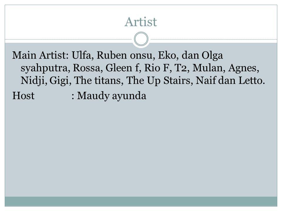 Artist Main Artist: Ulfa, Ruben onsu, Eko, dan Olga syahputra, Rossa, Gleen f, Rio F, T2, Mulan, Agnes, Nidji, Gigi, The titans, The Up Stairs, Naif d