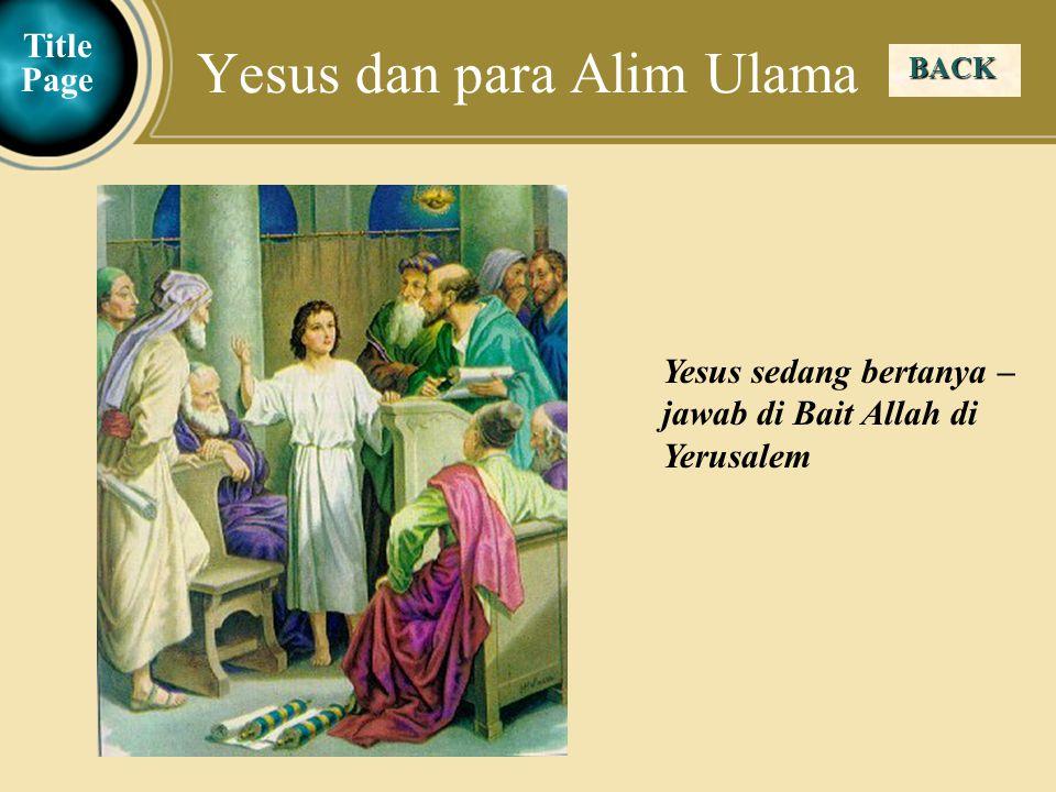 Judea Galilee ChildhoodPereaJerusalem BACK Yesus dan para Alim Ulama Title Page Yesus sedang bertanya – jawab di Bait Allah di Yerusalem