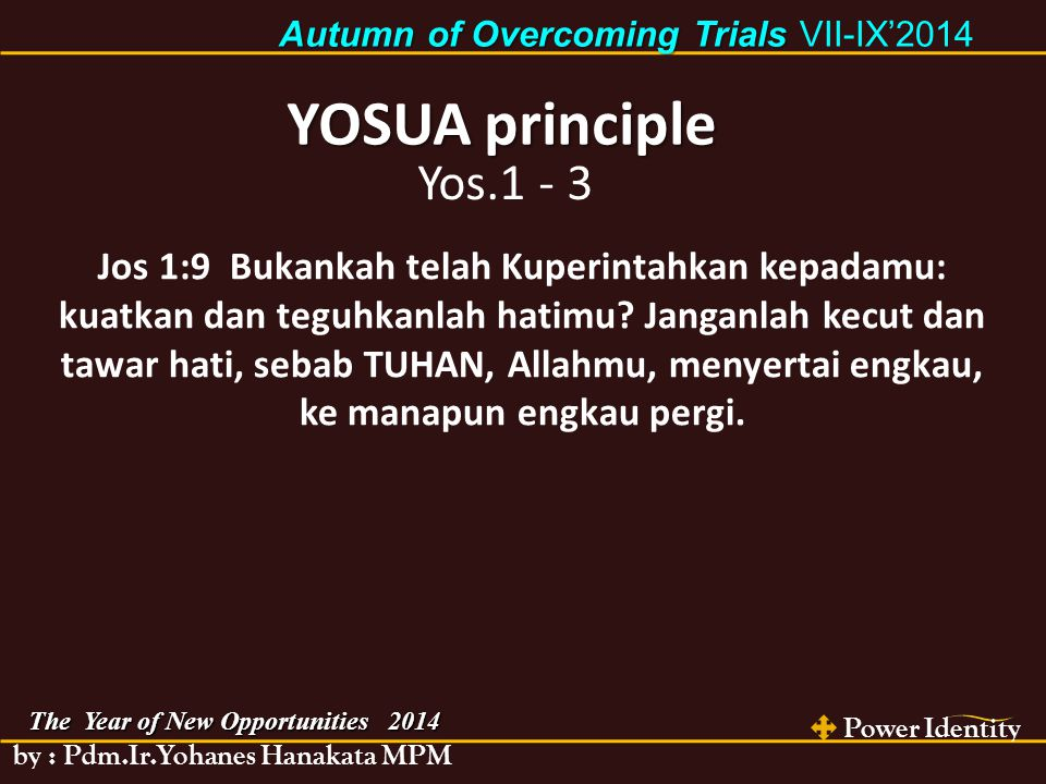 Power Identity by : Pdm.Ir.Yohanes Hanakata MPM The Year of New Opportunities 2014 Autumn of Overcoming Trials Autumn of Overcoming Trials VII-IX'2014 YOSUA principle Yos.1 - 3 Jos 1:9 Bukankah telah Kuperintahkan kepadamu: kuatkan dan teguhkanlah hatimu.