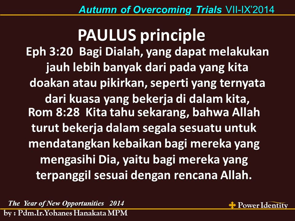 Power Identity by : Pdm.Ir.Yohanes Hanakata MPM The Year of New Opportunities 2014 Autumn of Overcoming Trials Autumn of Overcoming Trials VII-IX'2014