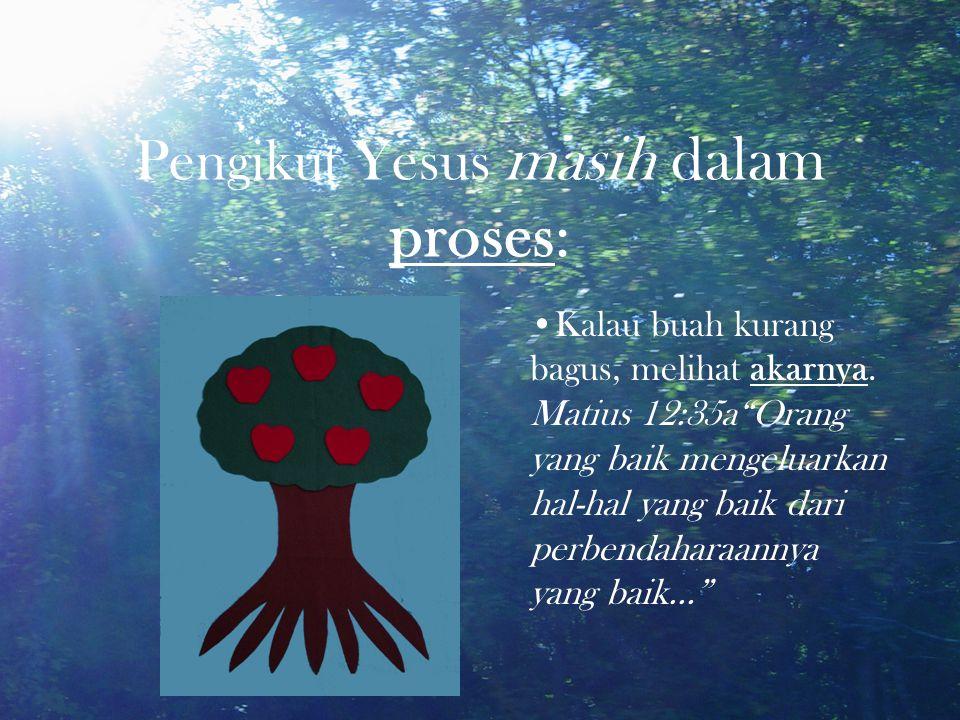 "Pengikut Yesus masih dalam proses: Kalau buah kurang bagus, melihat akarnya. Matius 12:35a""Orang yang baik mengeluarkan hal-hal yang baik dari perbend"