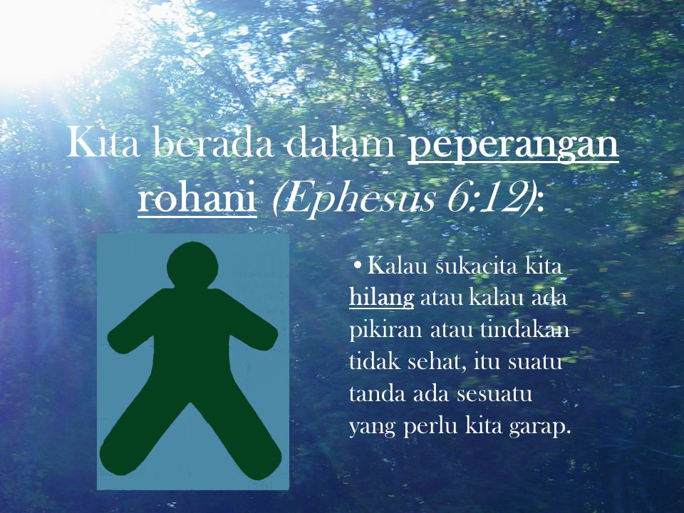 Kita berada dalam peperangan rohani (Ephesus 6:12): Kalau sukacita kita hilang atau kalau ada pikiran atau tindakan tidak sehat, itu suatu tanda ada s