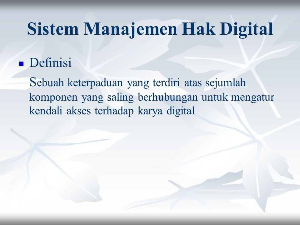 Sistem Manajemen Hak Digital Definisi S ebuah keterpaduan yang terdiri atas sejumlah komponen yang saling berhubungan untuk mengatur kendali akses terhadap karya digital