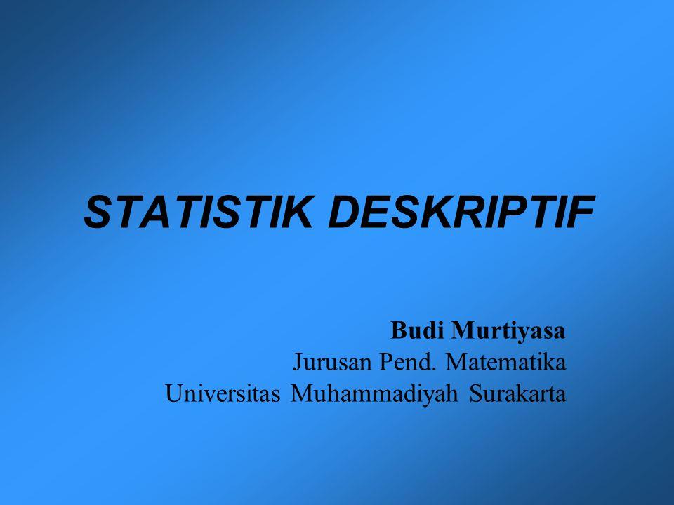 STATISTIK DESKRIPTIF Budi Murtiyasa Jurusan Pend. Matematika Universitas Muhammadiyah Surakarta