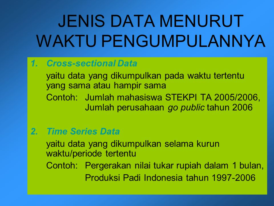JENIS DATA MENURUT WAKTU PENGUMPULANNYA 1.Cross-sectional Data yaitu data yang dikumpulkan pada waktu tertentu yang sama atau hampir sama Contoh: Juml