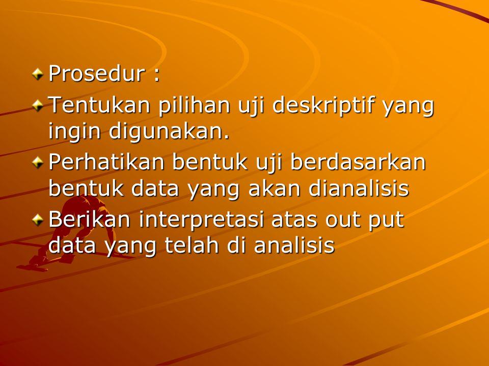 Prosedur : Tentukan pilihan uji deskriptif yang ingin digunakan. Perhatikan bentuk uji berdasarkan bentuk data yang akan dianalisis Berikan interpreta