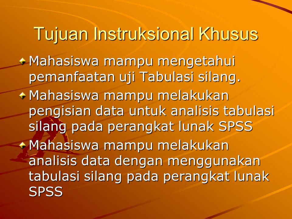 Tujuan Instruksional Khusus Mahasiswa mampu mengetahui pemanfaatan uji Tabulasi silang. Mahasiswa mampu melakukan pengisian data untuk analisis tabula