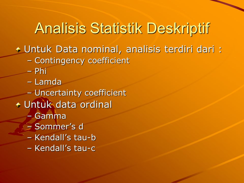 Analisis Statistik Deskriptif Untuk Data nominal, analisis terdiri dari : –Contingency coefficient –Phi –Lamda –Uncertainty coefficient Untuk data ord