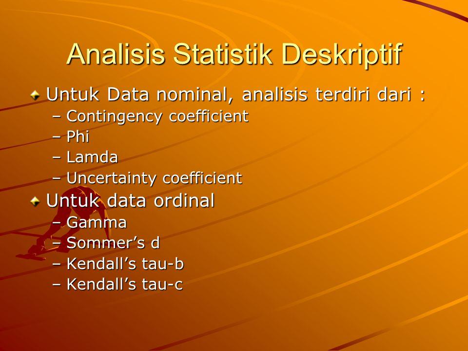 Analisis Statistik Deskriptif Untuk Data nominal, analisis terdiri dari : –Contingency coefficient –Phi –Lamda –Uncertainty coefficient Untuk data ordinal –Gamma –Sommer's d –Kendall's tau-b –Kendall's tau-c