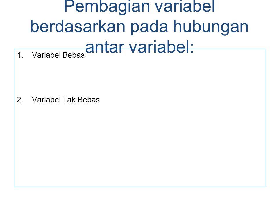 Pembagian variabel berdasarkan pada hubungan antar variabel: 1.Variabel Bebas 2.Variabel Tak Bebas