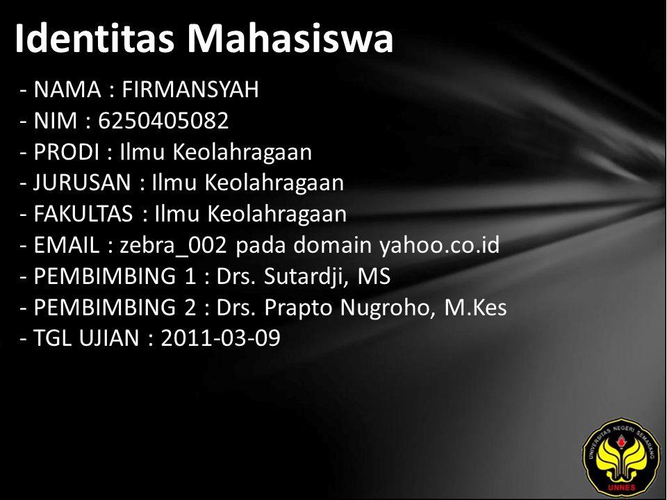 Identitas Mahasiswa - NAMA : FIRMANSYAH - NIM : 6250405082 - PRODI : Ilmu Keolahragaan - JURUSAN : Ilmu Keolahragaan - FAKULTAS : Ilmu Keolahragaan - EMAIL : zebra_002 pada domain yahoo.co.id - PEMBIMBING 1 : Drs.