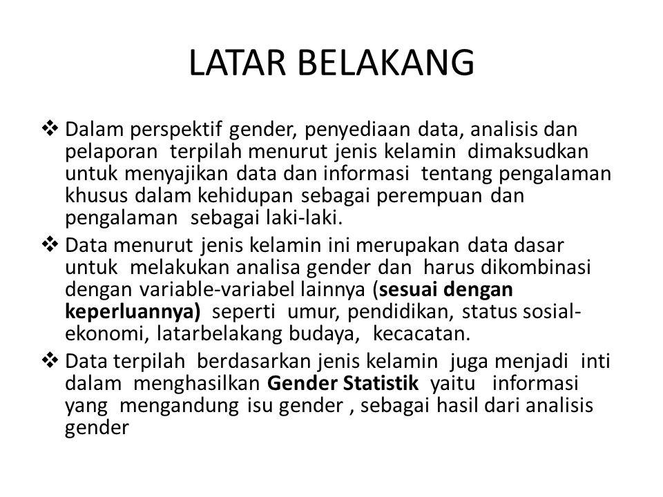 LATAR BELAKANG  Dalam perspektif gender, penyediaan data, analisis dan pelaporan terpilah menurut jenis kelamin dimaksudkan untuk menyajikan data dan