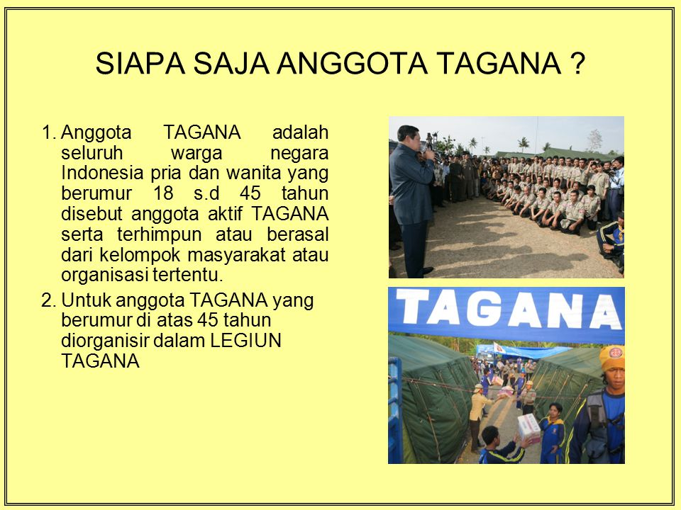 SIAPA SAJA ANGGOTA TAGANA ? 1.Anggota TAGANA adalah seluruh warga negara Indonesia pria dan wanita yang berumur 18 s.d 45 tahun disebut anggota aktif