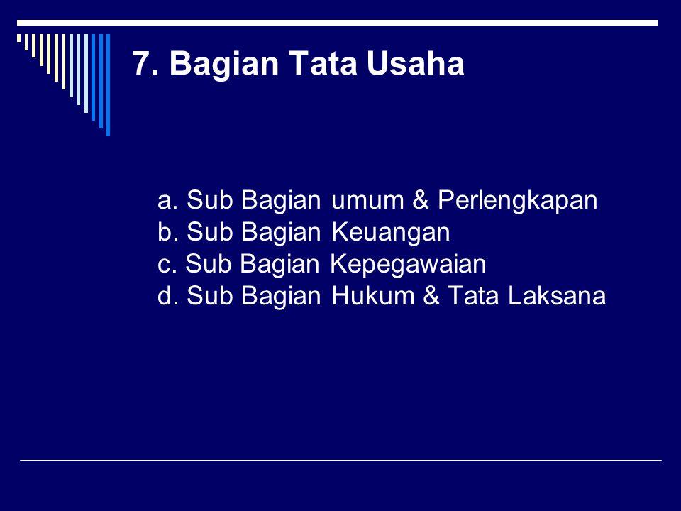 7. Bagian Tata Usaha a. Sub Bagian umum & Perlengkapan b. Sub Bagian Keuangan c. Sub Bagian Kepegawaian d. Sub Bagian Hukum & Tata Laksana