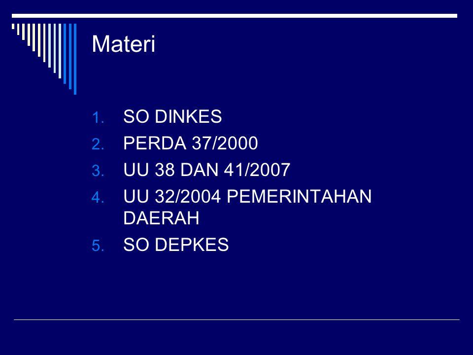 Materi 1. SO DINKES 2. PERDA 37/2000 3. UU 38 DAN 41/2007 4. UU 32/2004 PEMERINTAHAN DAERAH 5. SO DEPKES
