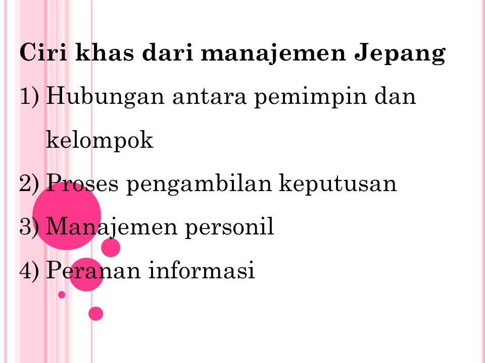 Ciri khas dari manajemen Jepang 1)Hubungan antara pemimpin dan kelompok 2)Proses pengambilan keputusan 3)Manajemen personil 4)Peranan informasi