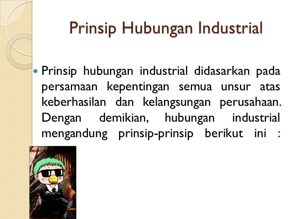 Prinsip Hubungan Industrial Prinsip hubungan industrial didasarkan pada persamaan kepentingan semua unsur atas keberhasilan dan kelangsungan perusahaan.