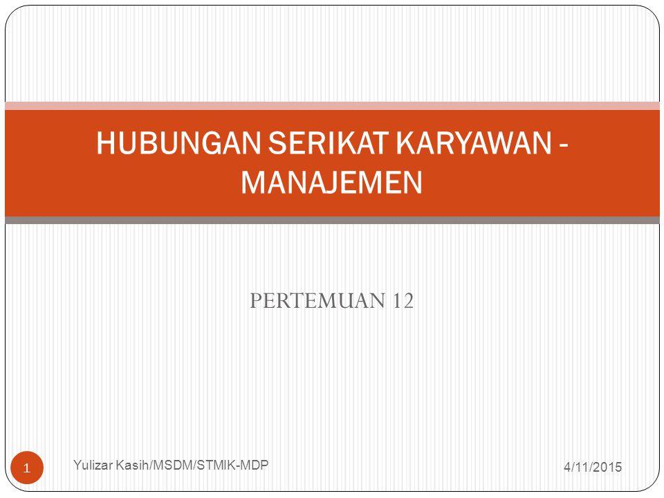 PERTEMUAN 12 4/11/2015 Yulizar Kasih/MSDM/STMIK-MDP 1 HUBUNGAN SERIKAT KARYAWAN - MANAJEMEN