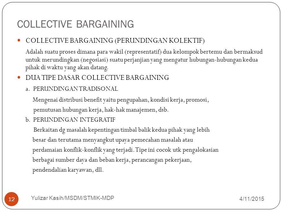 COLLECTIVE BARGAINING 4/11/2015 Yulizar Kasih/MSDM/STMIK-MDP 12 COLLECTIVE BARGAINING (PERUNDINGAN KOLEKTIF) Adalah suatu proses dimana para wakil (re