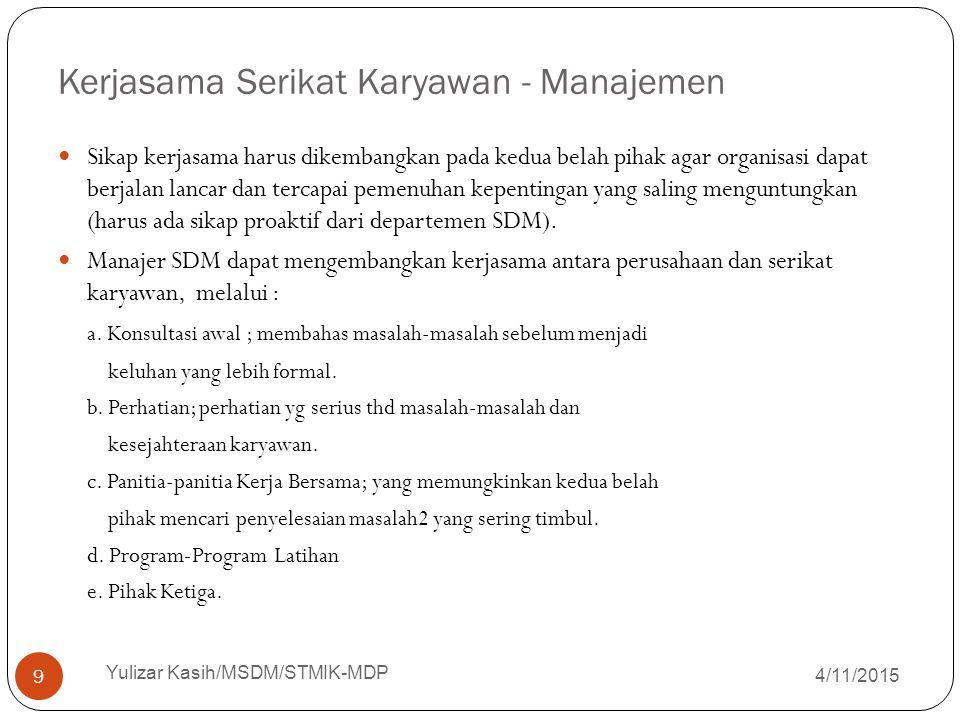 Kerjasama Serikat Karyawan - Manajemen 4/11/2015 Yulizar Kasih/MSDM/STMIK-MDP 9 Sikap kerjasama harus dikembangkan pada kedua belah pihak agar organis