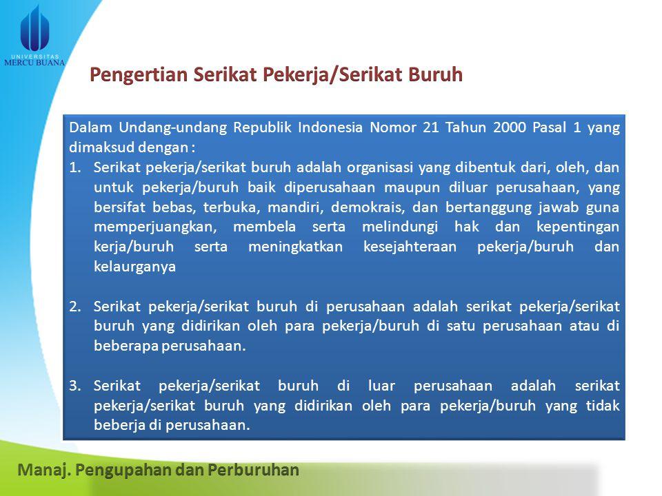 Dalam Undang-undang Republik Indonesia Nomor 21 Tahun 2000 Pasal 1 yang dimaksud dengan : 1.Serikat pekerja/serikat buruh adalah organisasi yang dibentuk dari, oleh, dan untuk pekerja/buruh baik diperusahaan maupun diluar perusahaan, yang bersifat bebas, terbuka, mandiri, demokrais, dan bertanggung jawab guna memperjuangkan, membela serta melindungi hak dan kepentingan kerja/buruh serta meningkatkan kesejahteraan pekerja/buruh dan kelaurganya 2.Serikat pekerja/serikat buruh di perusahaan adalah serikat pekerja/serikat buruh yang didirikan oleh para pekerja/buruh di satu perusahaan atau di beberapa perusahaan.