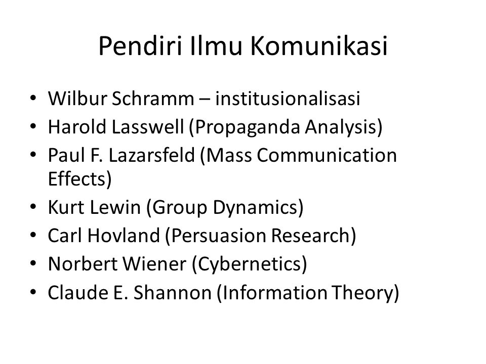 Pendiri Ilmu Komunikasi Wilbur Schramm – institusionalisasi Harold Lasswell (Propaganda Analysis) Paul F. Lazarsfeld (Mass Communication Effects) Kurt