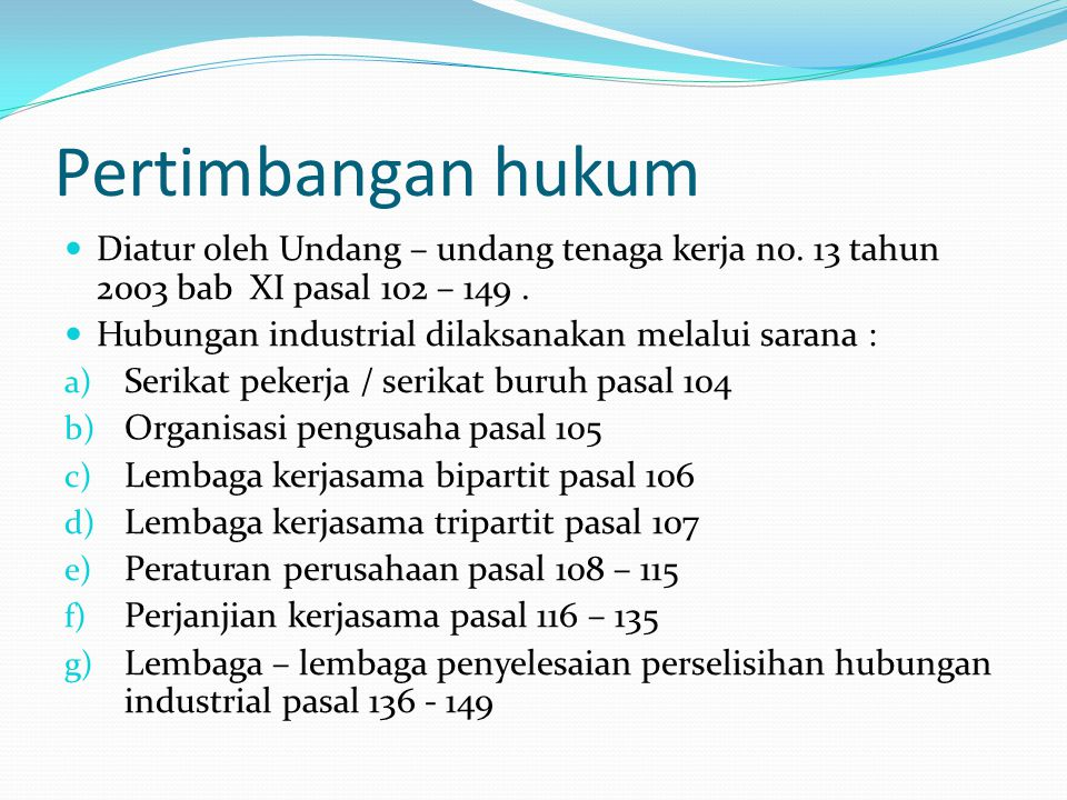 Pertimbangan hukum Diatur oleh Undang – undang tenaga kerja n0. 13 tahun 2003 bab XI pasal 102 – 149. Hubungan industrial dilaksanakan melalui sarana