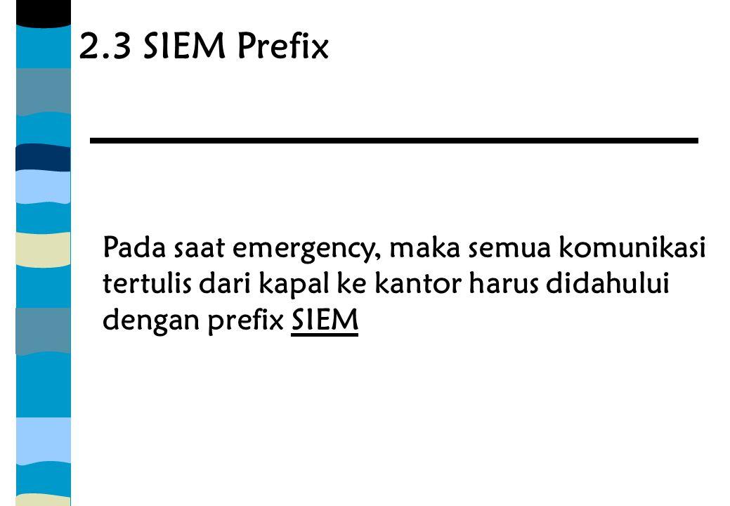 2.3 SIEM Prefix Pada saat emergency, maka semua komunikasi tertulis dari kapal ke kantor harus didahului dengan prefix SIEM