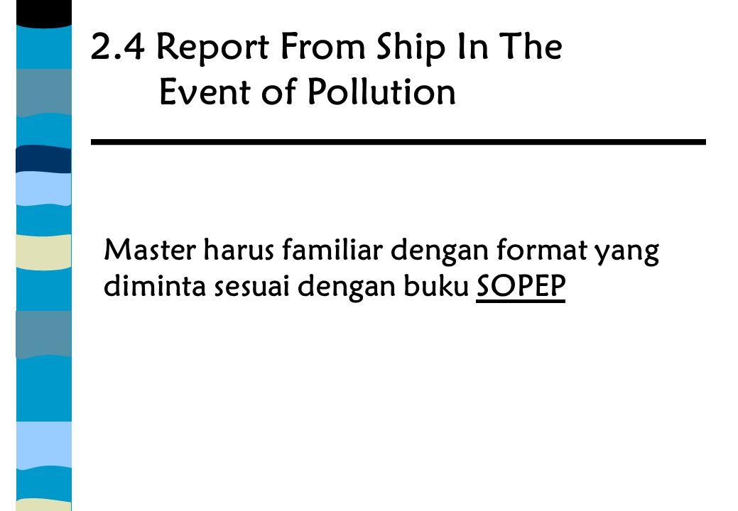 2.4 Report From Ship In The Event of Pollution Master harus familiar dengan format yang diminta sesuai dengan buku SOPEP