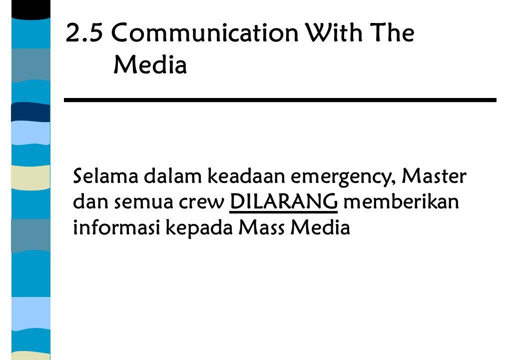 2.5 Communication With The Media Selama dalam keadaan emergency, Master dan semua crew DILARANG memberikan informasi kepada Mass Media