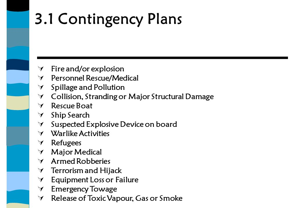 3.1 Contingency Plans  Fire and/or explosion  Personnel Rescue/Medical  Spillage and Pollution  Collision, Stranding or Major Structural Damage  Rescue Boat  Ship Search  Suspected Explosive Device on board  Warlike Activities  Refugees  Major Medical  Armed Robberies  Terrorism and Hijack  Equipment Loss or Failure  Emergency Towage  Release of Toxic Vapour, Gas or Smoke