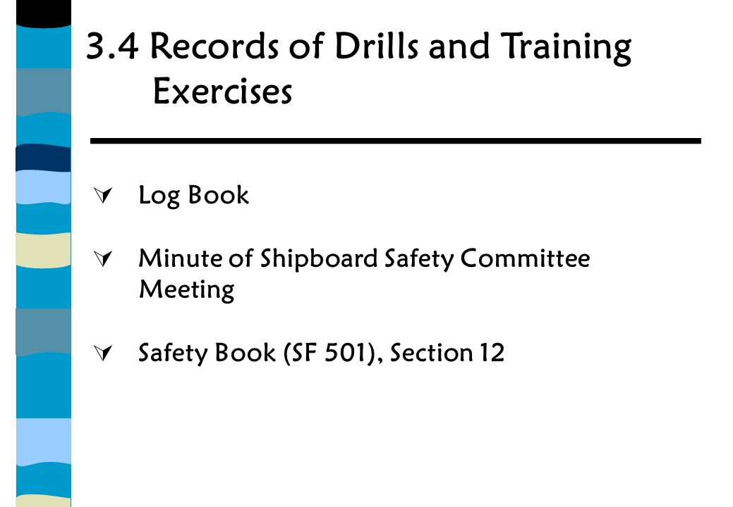 3.4 Records of Drills and Training Exercises  Log Book  Minute of Shipboard Safety Committee Meeting  Safety Book (SF 501), Section 12