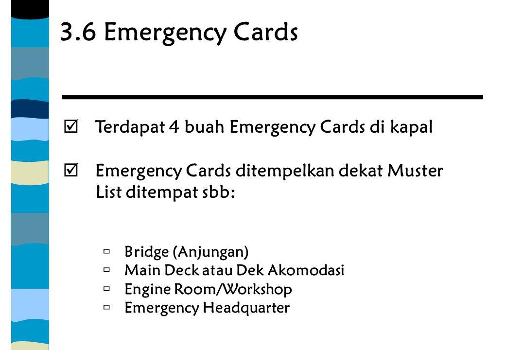 3.6 Emergency Cards  Terdapat 4 buah Emergency Cards di kapal  Emergency Cards ditempelkan dekat Muster List ditempat sbb:  Bridge (Anjungan)  Mai