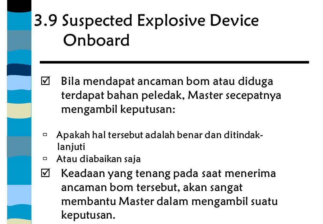 3.9 Suspected Explosive Device Onboard  Bila mendapat ancaman bom atau diduga terdapat bahan peledak, Master secepatnya mengambil keputusan:  Apakah
