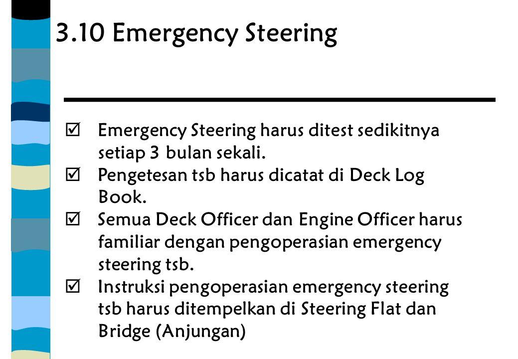 3.10 Emergency Steering  Emergency Steering harus ditest sedikitnya setiap 3 bulan sekali.  Pengetesan tsb harus dicatat di Deck Log Book.  Semua D