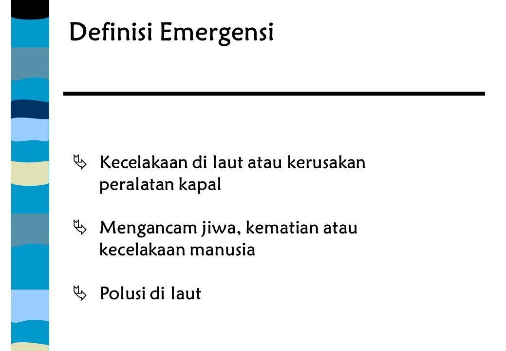 Definisi Emergensi  Kecelakaan di laut atau kerusakan peralatan kapal  Mengancam jiwa, kematian atau kecelakaan manusia  Polusi di laut