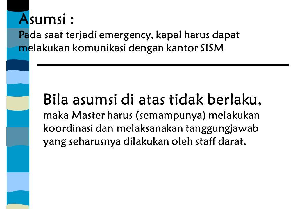 Asumsi : Pada saat terjadi emergency, kapal harus dapat melakukan komunikasi dengan kantor SISM Bila asumsi di atas tidak berlaku, maka Master harus (