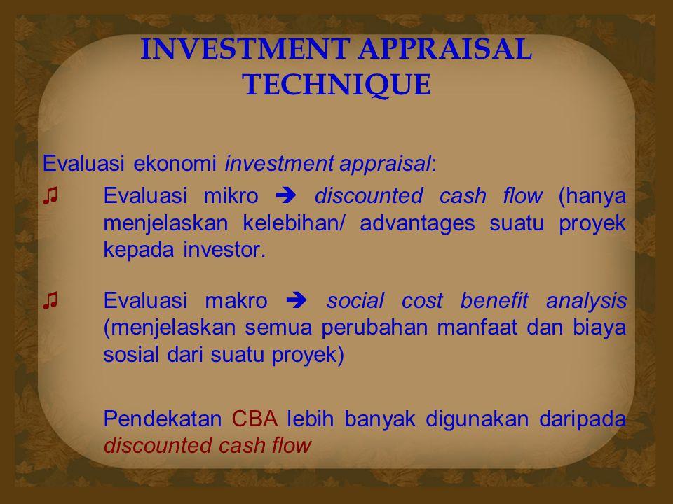 INVESTMENT APPRAISAL TECHNIQUE Evaluasi ekonomi investment appraisal: ♫Evaluasi mikro  discounted cash flow (hanya menjelaskan kelebihan/ advantages