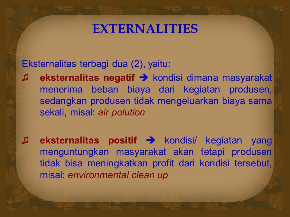 EXTERNALITIES Eksternalitas terbagi dua (2), yaitu: ♫eksternalitas negatif  kondisi dimana masyarakat menerima beban biaya dari kegiatan produsen, se