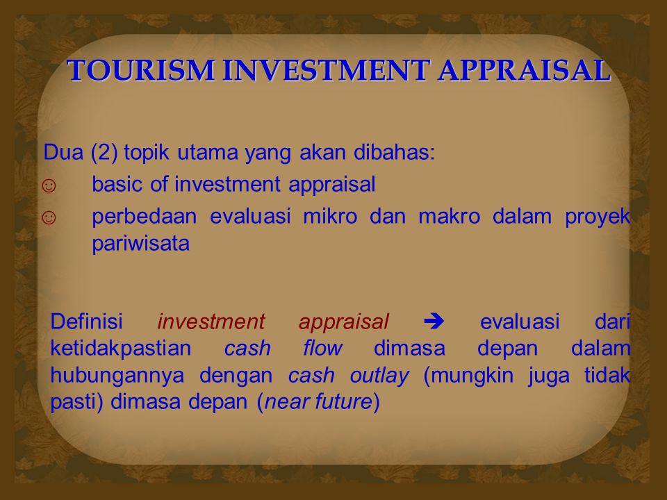 TOURISM INVESTMENT APPRAISAL Dua (2) topik utama yang akan dibahas: ☺basic of investment appraisal ☺perbedaan evaluasi mikro dan makro dalam proyek pa