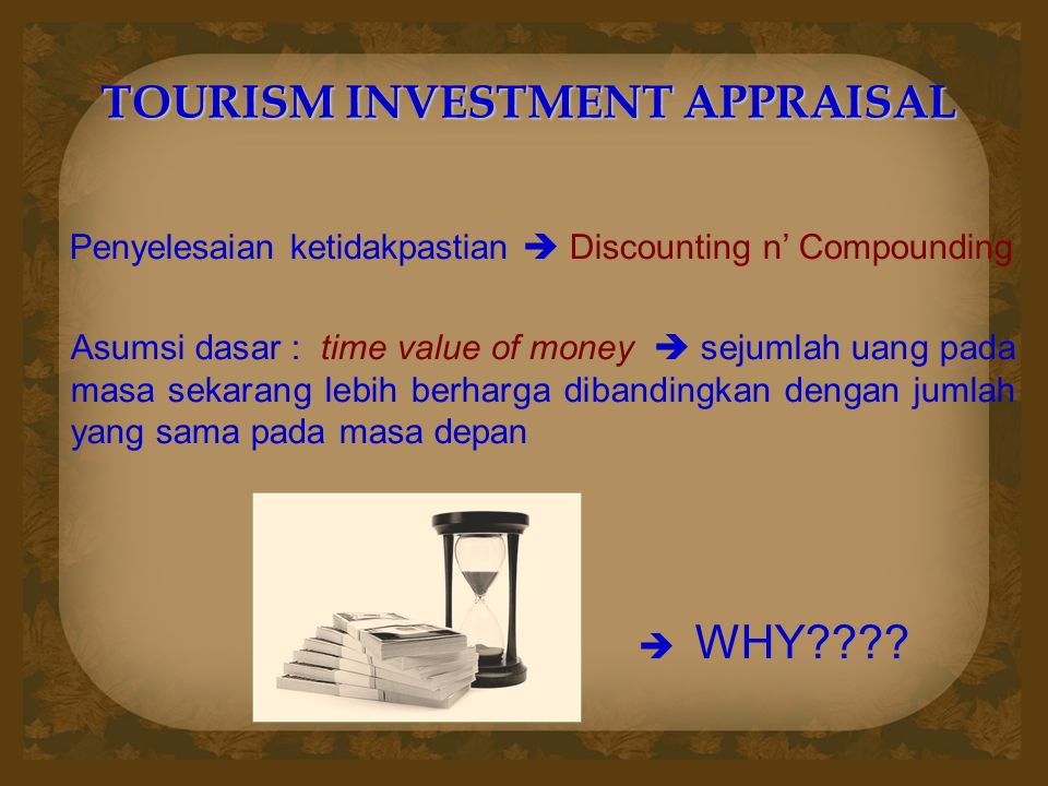 TOURISM INVESTMENT APPRAISAL Penyelesaian ketidakpastian  Discounting n' Compounding Asumsi dasar : time value of money  sejumlah uang pada masa sek