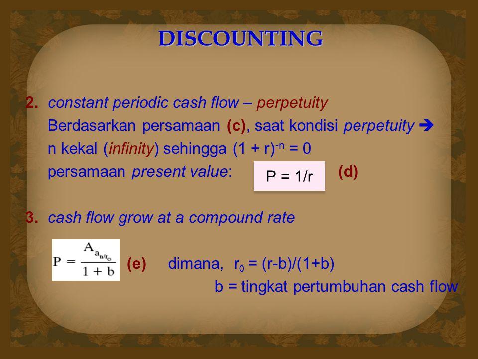 2. constant periodic cash flow – perpetuity Berdasarkan persamaan (c), saat kondisi perpetuity  n kekal (infinity) sehingga (1 + r) -n = 0 persamaan