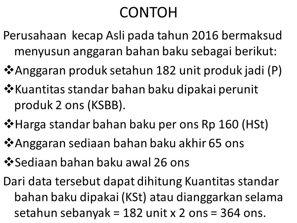 CONTOH Perusahaan kecap Asli pada tahun 2016 bermaksud menyusun anggaran bahan baku sebagai berikut:  Anggaran produk setahun 182 unit produk jadi (P