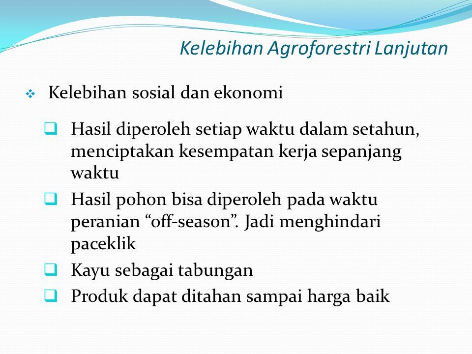Kelebihan Agroforestri Lanjutan  Kelebihan sosial dan ekonomi  Hasil diperoleh setiap waktu dalam setahun, menciptakan kesempatan kerja sepanjang wa